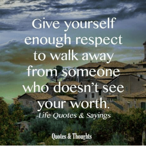 Give Yourself Enough Respect To Walk Away From Someone Who Doesnt