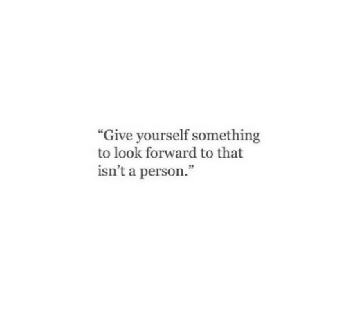 "Person, Look, and  Something: ""Give yourself something  to look forward to that  isn't a person.""  25"