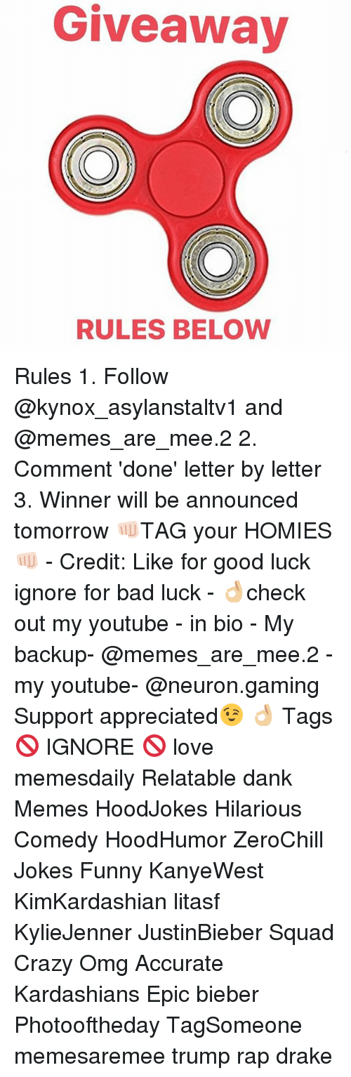 Bad, Crazy, and Dank: Giveaway  RULES BELOW Rules 1. Follow @kynox_asylanstaltv1 and @memes_are_mee.2 2. Comment 'done' letter by letter 3. Winner will be announced tomorrow 👊🏻TAG your HOMIES👊🏻 - Credit: Like for good luck ignore for bad luck - 👌🏼check out my youtube - in bio - My backup- @memes_are_mee.2 - my youtube- @neuron.gaming Support appreciated😉 👌🏼 Tags 🚫 IGNORE 🚫 love memesdaily Relatable dank Memes HoodJokes Hilarious Comedy HoodHumor ZeroChill Jokes Funny KanyeWest KimKardashian litasf KylieJenner JustinBieber Squad Crazy Omg Accurate Kardashians Epic bieber Photooftheday TagSomeone memesaremee trump rap drake