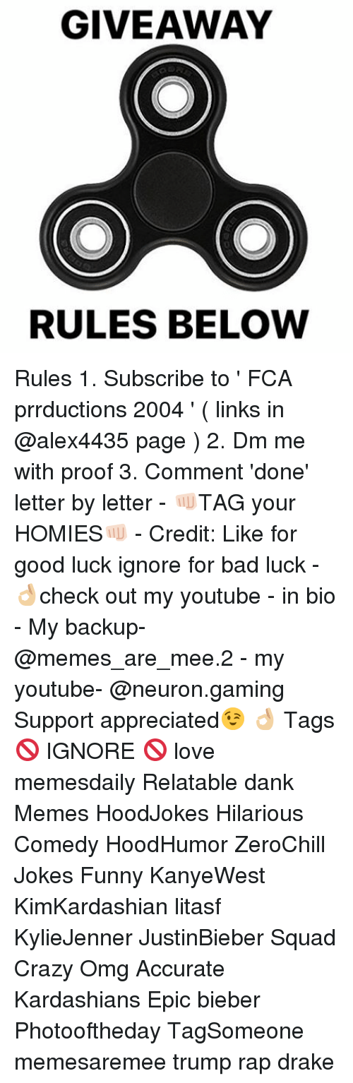 Bad, Crazy, and Dank: GIVEAWAY  RULES BELOW Rules 1. Subscribe to ' FCA prrductions 2004 ' ( links in @alex4435 page ) 2. Dm me with proof 3. Comment 'done' letter by letter - 👊🏻TAG your HOMIES👊🏻 - Credit: Like for good luck ignore for bad luck - 👌🏼check out my youtube - in bio - My backup- @memes_are_mee.2 - my youtube- @neuron.gaming Support appreciated😉 👌🏼 Tags 🚫 IGNORE 🚫 love memesdaily Relatable dank Memes HoodJokes Hilarious Comedy HoodHumor ZeroChill Jokes Funny KanyeWest KimKardashian litasf KylieJenner JustinBieber Squad Crazy Omg Accurate Kardashians Epic bieber Photooftheday TagSomeone memesaremee trump rap drake