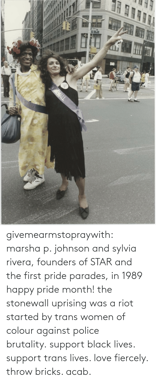 Love, Police, and Riot: givemearmstopraywith:  marsha p. johnson and sylvia rivera, founders of STAR and the first pride parades, in 1989 happy pride month! the stonewall uprising was a riot started by trans women of colour against police brutality.support black lives. support trans lives. love fiercely. throw bricks. acab.