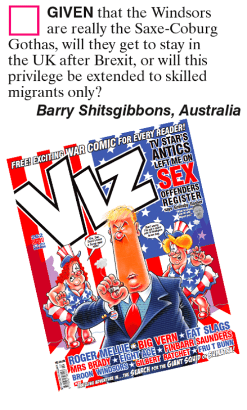 Memes, Ratchet, and Australia: GIVEN that the Windsors  are really the Saxe-Coburg  Gothas, will they get to stay in  the UK after Brexit, or will this  privilege be extended to skilled  migrants only?  Barry Shitsgibbons, Australia  FOR  ANTICS  FREE EXCITIN  OFFENDERS  FRUTBUNN  RATCHET  H FOR THE  MRS B