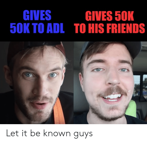 Friends, Reddit, and Let It Be: GIVES  50K TO ADL  GIVES 50K  TO HIS FRIENDS Let it be known guys