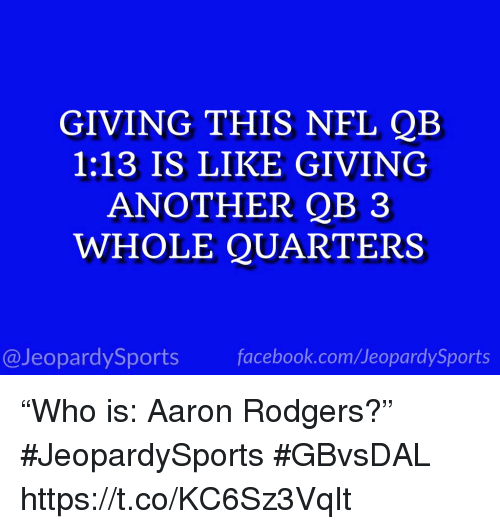 "Aaron Rodgers, Facebook, and Nfl: GIVING THIS NFL QB  1:13 IS LIKE GIVING  ANOTHER QB 3  WHOLE QUARTERS  @JeopardySports facebook.com/JeopardySports ""Who is: Aaron Rodgers?"" #JeopardySports #GBvsDAL https://t.co/KC6Sz3VqIt"