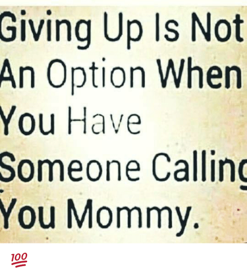 Giving Up Is Not An Option When You Have Someone Callin You Mommy