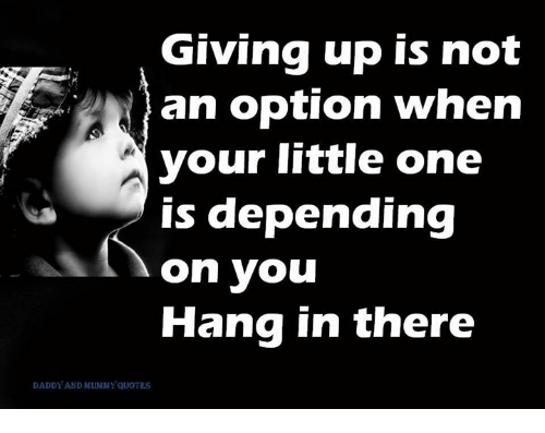 Giving Up Is Not An Option When Your Little One Is Depending On You