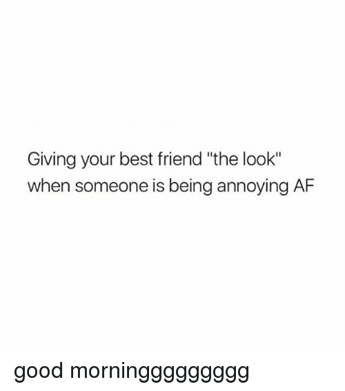 """Af, Best Friend, and Best: Giving your best friend """"the look""""  when someone is being annoying AF good morninggggggggg"""