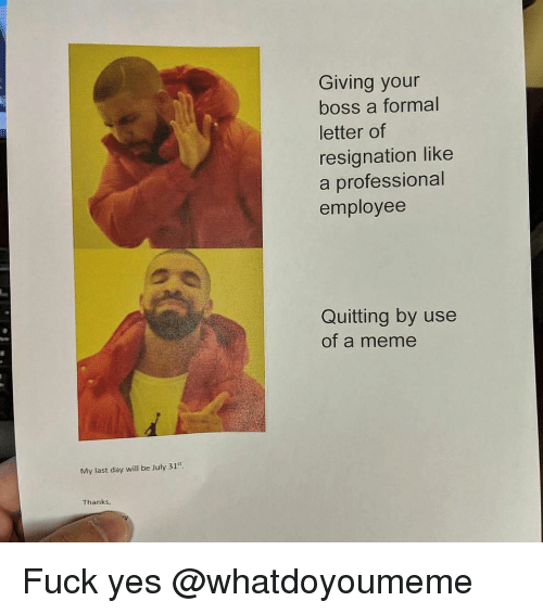 Funny, Meme, and Yes: Giving your  boss a formal  letter of  resignation like  a professional  employee  Quitting by use  of a meme  My last day will be July 31st  Thanks Fuck yes @whatdoyoumeme