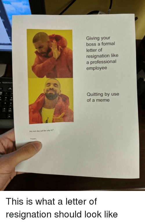 Meme, Boss, and Day: Giving your  boss a formal  letter of  resignation like  a professional  employee  Quitting by use  of a meme  My last day will be luly 31  Thanks This is what a letter of resignation should look like