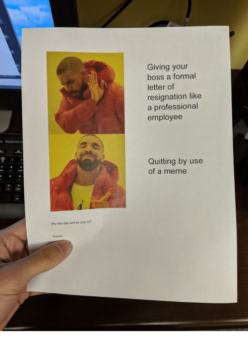 Meme, Boss, and Day: Giving your  boss a formal  letter of  resignation like  a professional  employee  Quitting by use  of a meme  My last day will be July 31st  Thanks