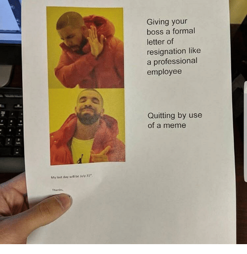 """Meme, July 31, and Boss: Giving your  boss a formal  letter of  resignation like  a professional  employee  Quitting by use  of a meme  My last day will be July 31""""  Thanks,"""