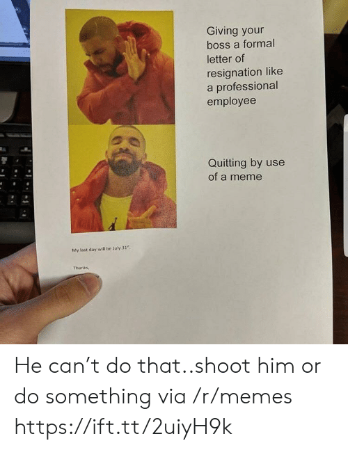 """Meme, Memes, and July 31: Giving your  boss a formal  letter of  resignation like  a professional  employee  Quitting by use  of a meme  My last day will be July 31""""  Thanks, He can't do that..shoot him or do something via /r/memes https://ift.tt/2uiyH9k"""