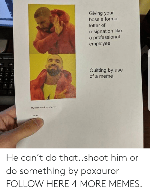 """Dank, Meme, and Memes: Giving your  boss a formal  letter of  resignation like  a professional  employee  Quitting by use  of a meme  My last day will be July 31""""  Thanks, He can't do that..shoot him or do something by paxauror FOLLOW HERE 4 MORE MEMES."""