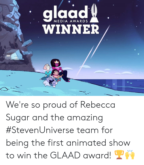 Memes, Sugar, and Amazing: glaad  6  WINNER  MEDIA AWARDS We're so proud of Rebecca Sugar  and the amazing #StevenUniverse team for being the first animated show to win the GLAAD award! 🏆🙌