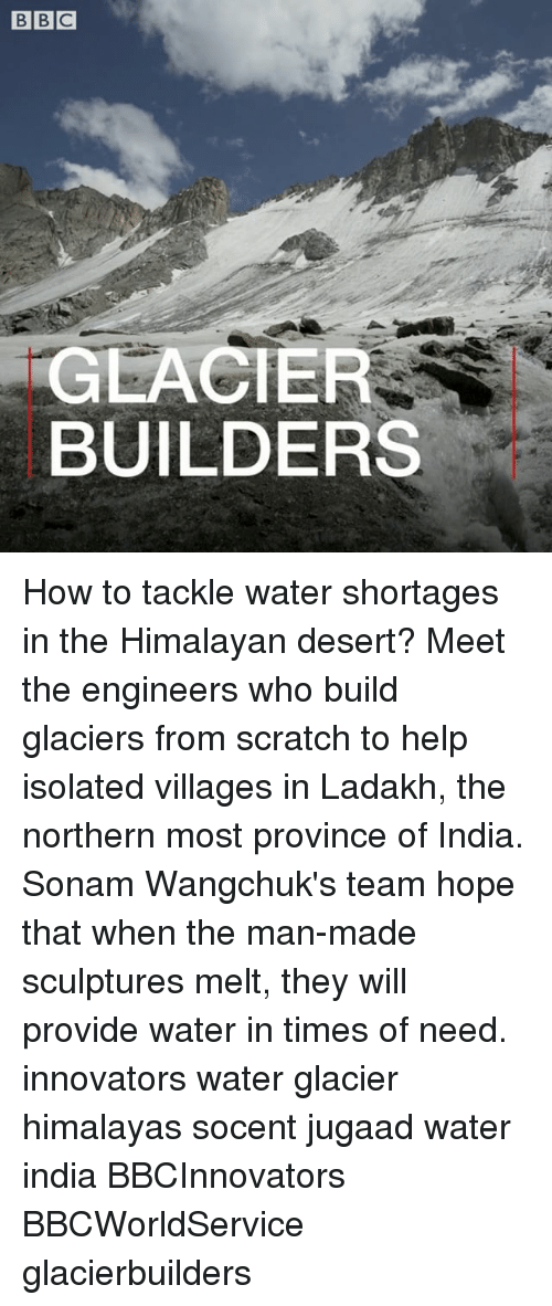 Memes, Help, and How To: GLACIER  BUILDERS How to tackle water shortages in the Himalayan desert? Meet the engineers who build glaciers from scratch to help isolated villages in Ladakh, the northern most province of India. Sonam Wangchuk's team hope that when the man-made sculptures melt, they will provide water in times of need. innovators water glacier himalayas socent jugaad water india BBCInnovators BBCWorldService glacierbuilders
