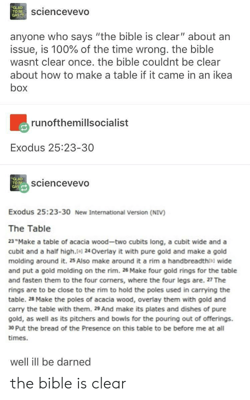 "Anaconda, Ikea, and Bible: GLAD  TO BE  GAY  sciencevevO  anyone who says ""the bible is clear"" about arn  issue, is 100% of the time wrong. the bible  wasnt clear once. the bible couldnt be clear  about how to make a table if it came in an ikea  box  runofthemillsocialist  Exodus 25:23-30  GLAD  TO B5  GAY  sciencevevO  Exodus 25:23-30 New International Version (NIV)  The Table  23""Make a table of acacia wood-two cubits long, a cubit wide and a  cubit and a half high.1 24Overlay it with pure gold and make a gold  molding around it. 25 Also make around it a rim a handbreadthlb) wide  and put a gold molding on the rim. 26 Make four gold rings for the table  and fasten them to the four corners, where the four legs are. 27 The  rings are to be close to the rim to hold the poles used in carrying the  table. 28 Make the poles of acacia wood, overlay them with gold and  carry the table with them. 29 And make its plates and dishes of pure  gold, as well as its pitchers and bowis for the pouring out of offerings.  30 Put the bread of the Presence on this table to be before me at all  times.  well ill be darned the bible is clear"