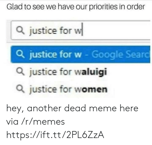 Google, Meme, and Memes: Glad to see we have our priorities in order  Q justice for w  Q justice for w - Google Searo  Q justice for waluigi  Q justice for women hey, another dead meme here via /r/memes https://ift.tt/2PL6ZzA