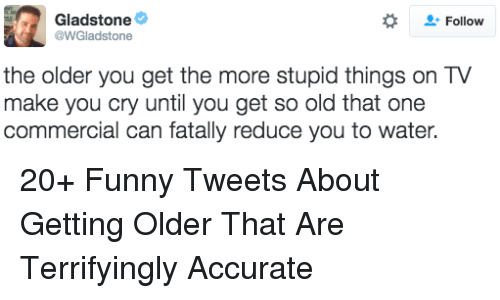 Funny, Water, and Old: Gladstone  @WGladstone  Follow  the older you get the more stupid things on TV  make you cry until you get so old that one  commercial can fatally reduce you to water. 20+ Funny Tweets About Getting Older That Are Terrifyingly Accurate