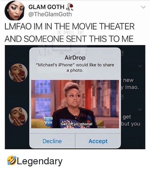"Iphone, Memes, and Movie: GLAM GOTH,  @TheGlamGoth  LMFAO IM IN THE MOVIE THEATER  G:0WILL ENT  AND SOMEONE SENT THIS TO ME  AirDrop  ""Michael's iPhone"" would like to share  a photo.  new  y Imao  get  but you  Decline  Accept 🤣Legendary"