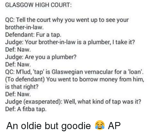 Memes, Loans, and Taps: GLASGOW HIGH COURT:  QC: Tell the court why you went up to see your  brother-in-law  Defendant: Fur a tap.  Judge: our brother-in-law is a plumber, l take it?  Def: Naw  Judge: Are you a plumber?  Def: Naw.  QC: Mlud, 'tap' is Glaswegian vernacular for a loan'.  (To defendant) You went to borrow money from him,  is that right?  Def: Naw.  Judge (exasperated): Well, what kind of tap was it?  Def: A fitba tap. An oldie but goodie 😂  AP
