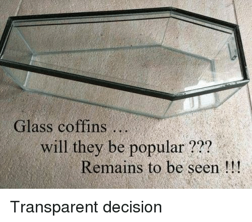 Transparent, Glass, and Will: Glass coffins..  will they be popular??? .  Remains to be seen!!! Transparent decision