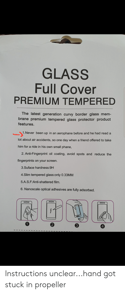 Film, Never, and Engrish: GLASS  Full Cover  PREMIUM TEMPERED  The latest generation curvy border glass mem  brane premium tempered glass protector product  features.  1.Never been up in an aerophane before and he had read a  lot about air accidents, so one day when a friend offered to take  him for a ride in his own small phane,  2. Anti-Fingerprint oil coating, avoid spots and reduce the  fingerprints on your screen  3.Suface hardness:9H  4.Slim tempered glass:only 0.33MM  5.A.S.F:Anti-shattered film  6. Nanoscale optical adhesives are fully adsorbed  Ooo  2  3  4 Instructions unclear...hand got stuck in propeller