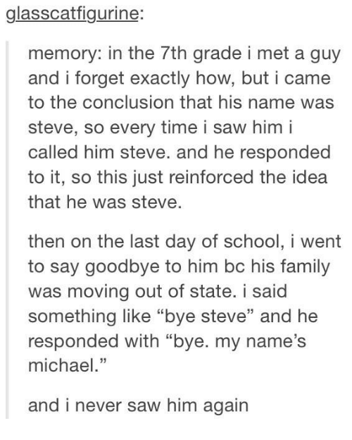"Family, Saw, and School: glasscatfigurine:  memory: in the 7th grade i met a guy  and i forget exactly how, but i came  to the conclusion that his name was  steve, so every time i saw him i  called him steve. and he responded  to it, so this just reinforced the idea  that he was steve  then on the last day of school,i went  to say goodbye to him bc his family  was moving out of state. i said  something like ""bye steve"" and he  responded with ""bye. my name's  michael.""  and i never saw him again"