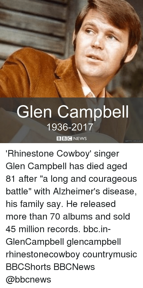 "Family, Memes, and Alzheimer's: Glen Campbell  1936-2017  BBCNEWS  GETTY IMAGES 'Rhinestone Cowboy' singer Glen Campbell has died aged 81 after ""a long and courageous battle"" with Alzheimer's disease, his family say. He released more than 70 albums and sold 45 million records. bbc.in-GlenCampbell glencampbell rhinestonecowboy countrymusic BBCShorts BBCNews @bbcnews"
