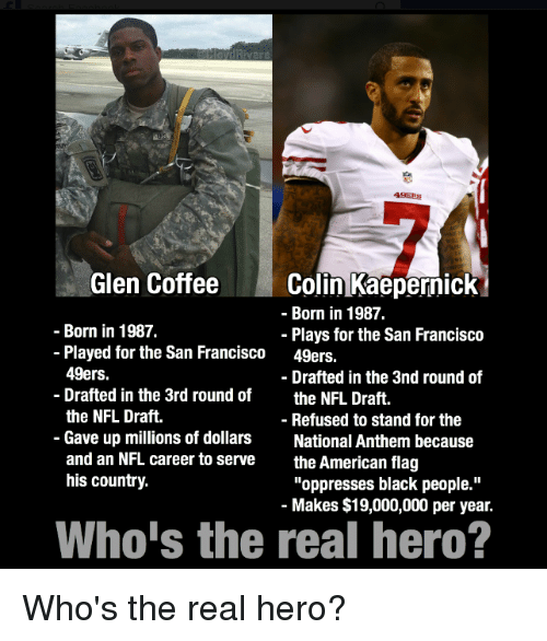 """San Francisco 49ers, Colin Kaepernick, and Nfl: Glen Coffee  Colin Kaepernick  Born in 1987.  Born in 1987.  Plays for the San Francisco  Played for the San Francisco  49ers.  49ers.  Drafted in the 3nd round of  Drafted in the 3rd round of  the NFL Draft.  the NFL Draft.  Refused to stand for the  Gave up millions of dollars  National Anthem because  and an NFL career to serve  the American flag  his country.  """"oppresses black people.""""  Makes $19,000,000 per year.  Who's the real hero? Who's the real hero?"""