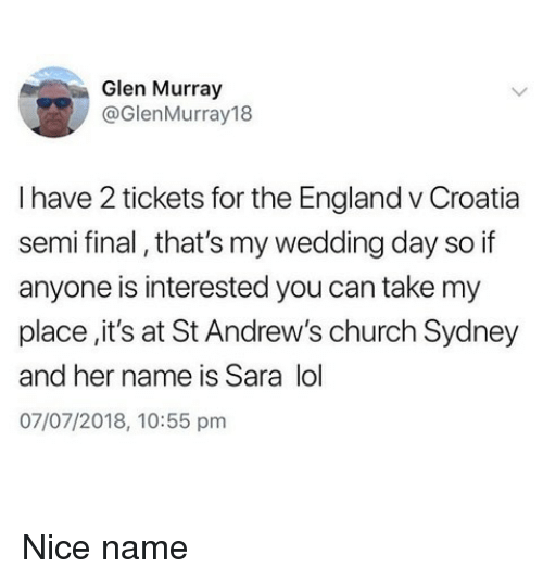 At-St, Church, and England: Glen Murray  @GlenMurray18  I have 2 tickets for the England v Croatia  semi final, that's my wedding day so if  anyone is interested you can take my  place,it's at St Andrew's church Sydney  and her name is Sara lol  07/07/2018, 10:55 pm Nice name