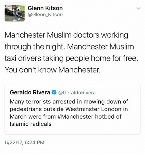 Memes, Muslim, and Free: Glenn Kitson  @Glenn Kitson  Manchester Muslim doctors working  through the night, Manchester Muslim  taxi drivers taking people home for free.  You don't know Manchester.  Geraldo Rivera  @Geraldo Rivera  Many terrorists arrested in mowing down of  pedestrians outside Westminster London in  March were from #Manchester hotbed of  Islamic radicals  5/22/17, 5:24 PM