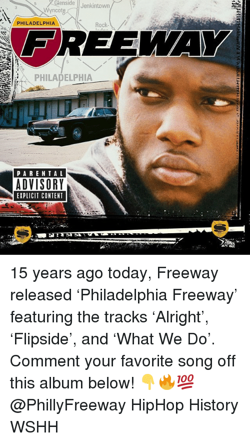 Memes, Wshh, and History: Glenside  Jenkintown  Wyncote  PHILADELPHIA  Rock  FREEWA  2  -PHILADELPHIA  HE  PARENTA L  ADVISORY  EXPLICIT CONTENT 15 years ago today, Freeway released 'Philadelphia Freeway' featuring the tracks 'Alright', 'Flipside', and 'What We Do'. Comment your favorite song off this album below! 👇🔥💯 @PhillyFreeway HipHop History WSHH