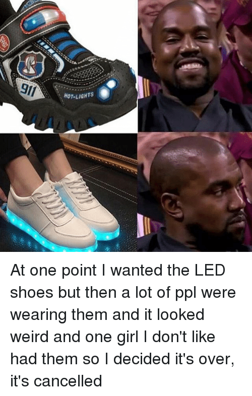 Dank, Girls, and Shoes: gli  HOT LIGHTS At one point I wanted the LED shoes but then a lot of ppl were wearing them and it looked weird and one girl I don't like had them so I decided it's over, it's cancelled