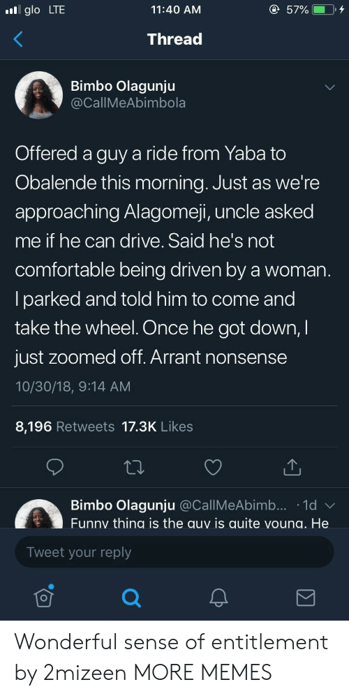 Comfortable, Dank, and Funny: glo LTE  11:40 AM  Thread  Bimbo Olagunju  CallMeAbimbola  Offered a guy a ride from Yaba to  Obalende this morning. Just as we're  approaching Alagomeji, uncle asked  me if he can drive. Said he's not  comfortable being driven by a woman  lparked and told him to come and  take the wheel. Once he got down,I  just zoomed off. Arrant nonsense  10/30/18, 9:14 AM  8,196 Retweets 17.3K Likes  Bimbo Olagunju @CallMeAbimb... 1d  Funny thing is the auy is quite voung. He  Tweet your reply Wonderful sense of entitlement by 2mizeen MORE MEMES