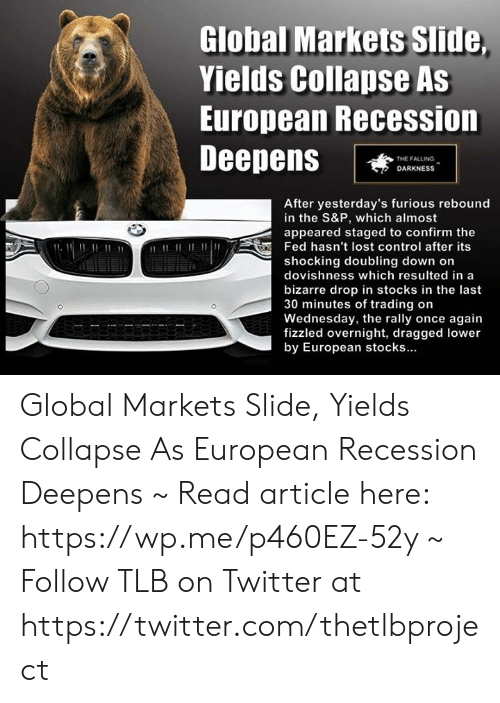 Memes, Twitter, and Control: Global Markets Slide  Yields Collapse As  European Recession  DeepenS  THE FALLING  DARKNESS  After yesterday's furious rebound  in the S&P, which almost  appeared staged to confirm the  Fed hasn't lost control after its  shocking doubling down on  dovishness which resulted in a  bizarre drop in stocks in the last  30 minutes of trading on  Wednesday, the rally once again  fizzled overnight, dragged lower  by European stocks Global Markets Slide, Yields Collapse As European Recession Deepens ~ Read article here: https://wp.me/p460EZ-52y ~ Follow TLB on Twitter at https://twitter.com/thetlbproject