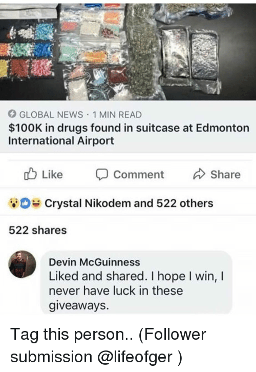 Drugs, Memes, and News: GLOBAL NEWS 1 MIN READ  $100K in drugs found in suitcase at Edmonton  International Airport  Comment  Crystal Nikodem and 522 others  522 shares  Devin McGuinness  Liked and shared. I hope I win, I  never have luck in these  giveaways. Tag this person.. (Follower submission @lifeofger )