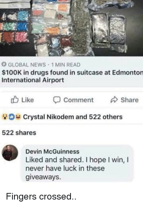 Drugs, News, and International: GLOBAL NEWS 1 MIN READ  $100K in drugs found in suitcase at Edmonton  International Airport  cb Like -Comment Share  Crystal Nikodem and 522 others  522 shares  Devin McGuinness  Liked and shared. I hope I win, I  never have luck in these  giveaways. Fingers crossed..