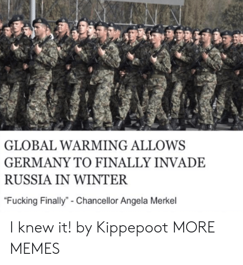 "Dank, Fucking, and Global Warming: GLOBAL WARMING ALLOWS  GERMANY TO FINALLY INVADE  RUSSIA IN WINTER  ""Fucking Finally""- Chancellor Angela Merkel I knew it! by Kippepoot MORE MEMES"
