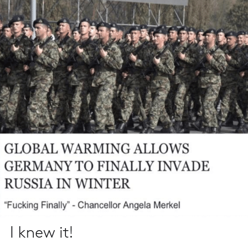 "Fucking, Global Warming, and Winter: GLOBAL WARMING ALLOWS  GERMANY TO FINALLY INVADE  RUSSIA IN WINTER  ""Fucking Finally""- Chancellor Angela Merkel I knew it!"