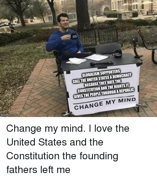 Love, Constitution, and United: GLOBALISM SUPPORTERS  CALL THE UNITED STATES A DEMOCRACY  BECAUSE THEY HATE THE  CONSTITUTION AND THE RIGHTS IT  GIVES THE PEOPLE THROUGH A REPUBLIC  CHANGE MY MIND