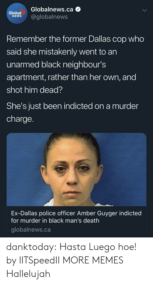 Dank, Hallelujah, and Hoe: Globalnews.ca  lobel@globalnews  Remember the former Dallas cop who  said she mistakenly went to an  unarmed black neighbour's  apartment, rather than her own, and  shot him dead?  She's JUst been indicted on a murder  charge  Ex-Dallas police officer Amber Guyger indicted  for murder in black man's death  globalnews.ca danktoday:  Hasta Luego hoe! by IITSpeedII MORE MEMES  Hallelujah