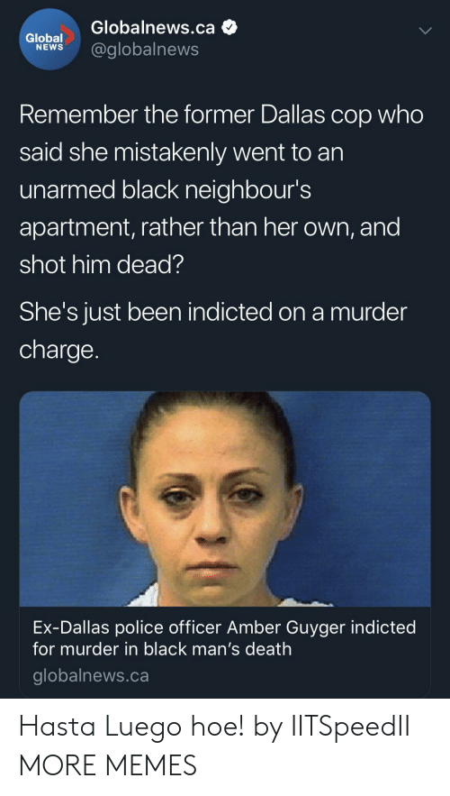 Dank, Hoe, and Memes: Globalnews.ca  lobel@globalnews  Remember the former Dallas cop who  said she mistakenly went to an  unarmed black neighbour's  apartment, rather than her own, and  shot him dead?  She's JUst been indicted on a murder  charge  Ex-Dallas police officer Amber Guyger indicted  for murder in black man's death  globalnews.ca Hasta Luego hoe! by IITSpeedII MORE MEMES