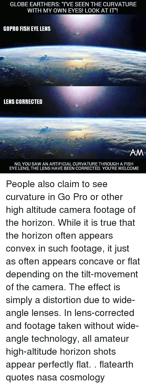 "Memes, Nasa, and GoPro: GLOBE EARTHERS: ""I'VE SEEN THE CURVATURE  WITH MY OWN EYES! LOOK AT IT""!  GOPRO FISHEYE LENS  LENS CORRECTED  AM  NO, YOU SAW AN ARTIFICIAL CURVATURE THROUGH AFISH  EYE LENS, THE LENS HAVE BEEN CORRECTED. YOU'RE WELCOME People also claim to see curvature in Go Pro or other high altitude camera footage of the horizon. While it is true that the horizon often appears convex in such footage, it just as often appears concave or flat depending on the tilt-movement of the camera. The effect is simply a distortion due to wide-angle lenses. In lens-corrected and footage taken without wide-angle technology, all amateur high-altitude horizon shots appear perfectly flat. . flatearth quotes nasa cosmology"