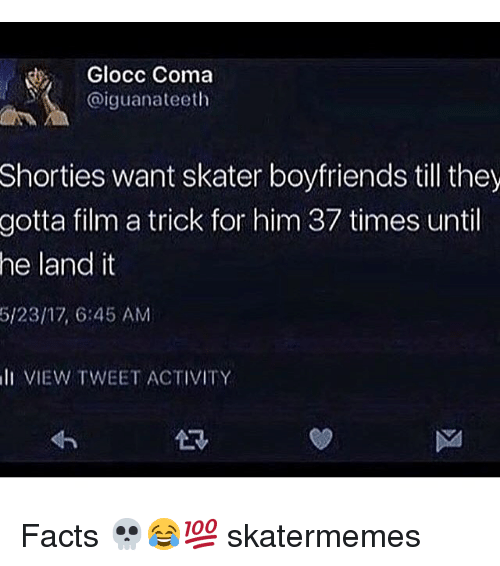 Facts, Skate, and Film: Glocc Coma  @iguanateeth  Shorties want skater boyfriends till they  film a trick for him 37 times until  land it  gotta  he  5/23/17, 645 AM  lI VIEW TWEET ACTIVITY Facts 💀😂💯 skatermemes