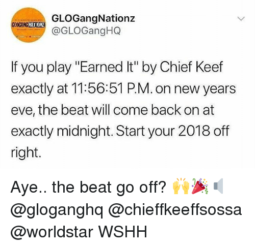 "Chief Keef, Earned It, and Memes: GLOGangNationz  @GLOGangHQ  GOGANG  HATIOH  If you play ""Earned It"" by Chief Keef  exactly at 11:56:51 P.M. on new years  eve, the beat will come back on at  exactly midnight. Start your 2018 off  right Aye.. the beat go off? 🙌🎉🔈 @gloganghq @chieffkeeffsossa @worldstar WSHH"