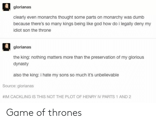 Dumb, Game of Thrones, and God: glorianas  clearly even monarchs thought some parts on monarchy was dumb  because there's so many kings being like god how do i legally deny my  idiot son the throne  glorianas  the king: nothing matters more than the preservation of my glorious  dynasty  also the king: i hate my sons so much it's unbelievable  Source: glorianas  #IM CACKLING IS THIS NOT THE PLOT OF HENRY IV PARTS 1 AND 2 Game of thrones