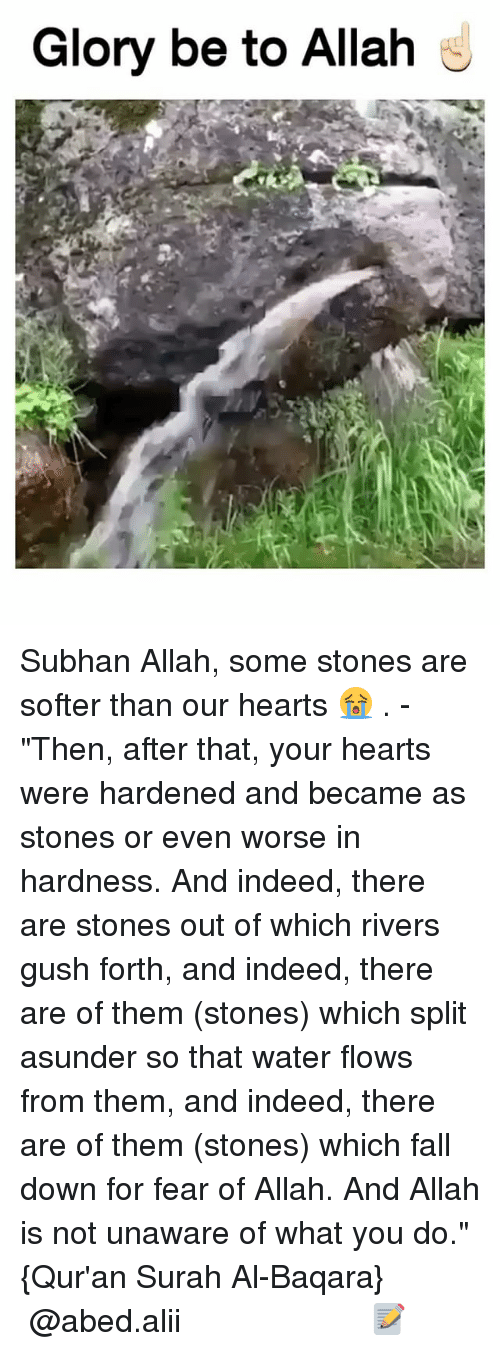 """Fall, Memes, and Hearts: Glory be to Allah Subhan Allah, some stones are softer than our hearts 😭 . - """"Then, after that, your hearts were hardened and became as stones or even worse in hardness. And indeed, there are stones out of which rivers gush forth, and indeed, there are of them (stones) which split asunder so that water flows from them, and indeed, there are of them (stones) which fall down for fear of Allah. And Allah is not unaware of what you do."""" {Qur'an Surah Al-Baqara} ▃▃▃▃▃▃▃▃▃▃▃▃▃▃▃▃▃▃▃▃ @abed.alii 📝"""