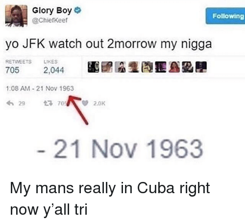 My Nigga, Watch Out, and Yo: Glory Boye  @Chiefkeer  Following  yo JFK watch out 2morrow my nigga  RETWEETS LIKES  1:08 AM-21 Nov 1963  わ29  705/ V 2.0K  21 Nov 1963 My mans really in Cuba right now y'all tri