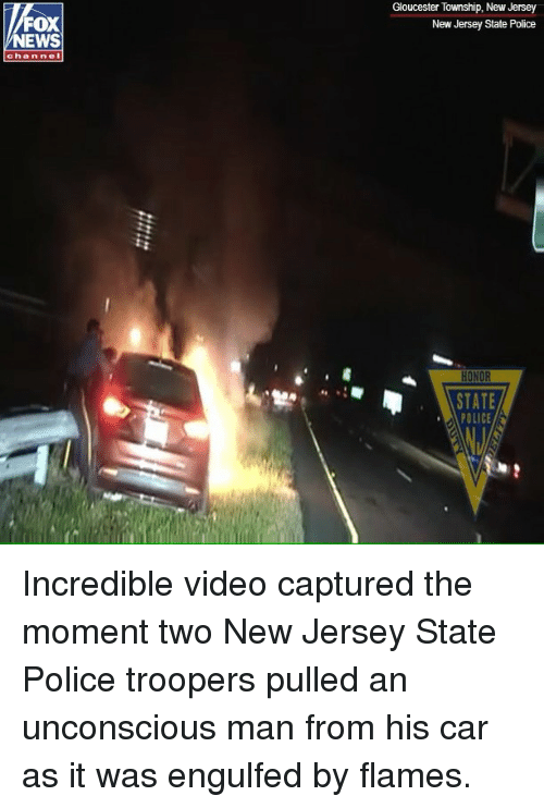 Memes, News, and Police: Gloucester Township, New Jersey  New Jersey State Police  FOX  NEWS  chan nel  STATE  POLICE Incredible video captured the moment two New Jersey State Police troopers pulled an unconscious man from his car as it was engulfed by flames.