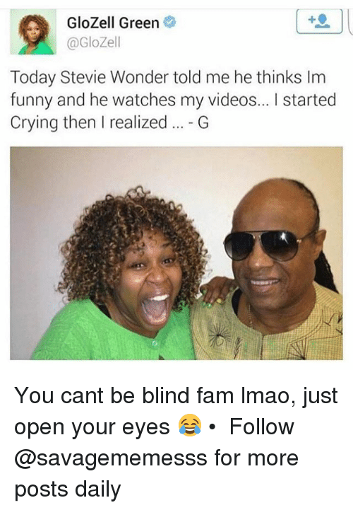 Crying, Fam, and Funny: GloZell Green  @GloZell  Today Stevie Wonder told me he thinks Im  funny and he watches my videos... I started  Crying then I realized.G You cant be blind fam lmao, just open your eyes 😂 • ➫➫ Follow @savagememesss for more posts daily